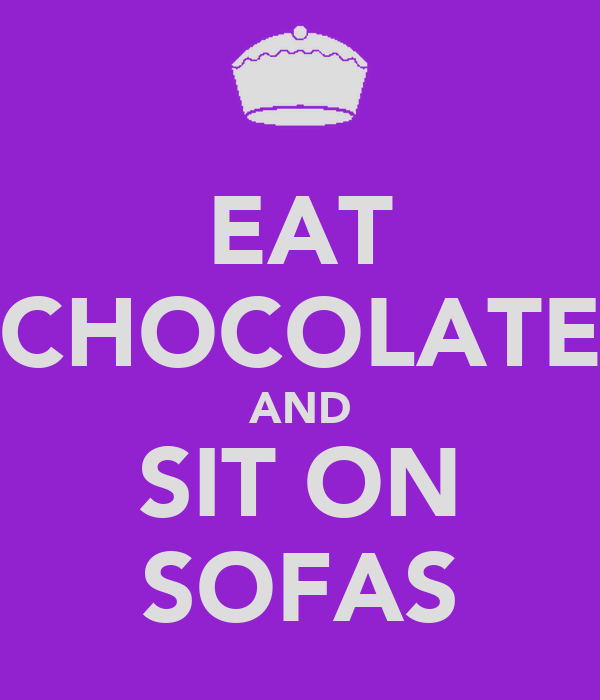 EAT CHOCOLATE AND SIT ON SOFAS