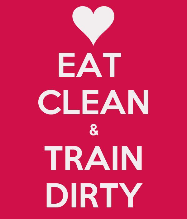 EAT  CLEAN & TRAIN DIRTY