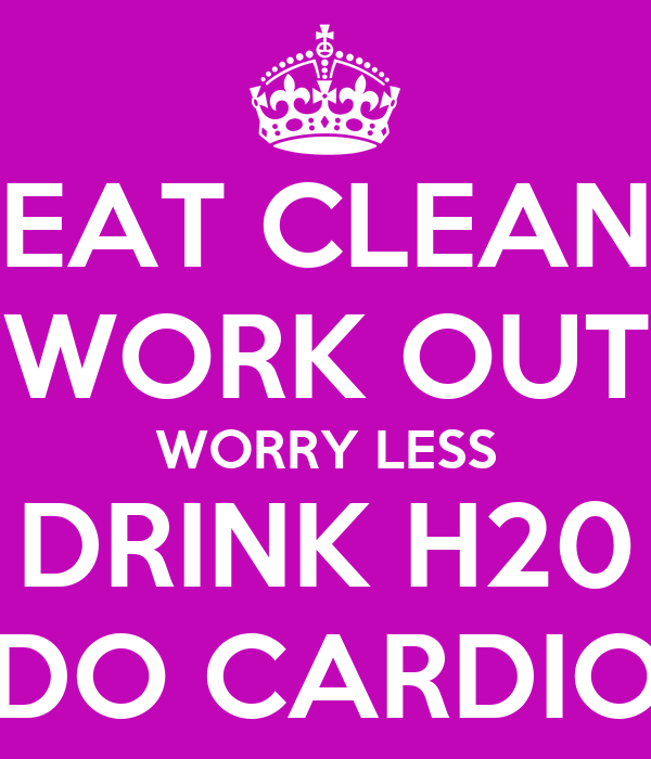 EAT CLEAN WORK OUT WORRY LESS DRINK H20 DO CARDIO
