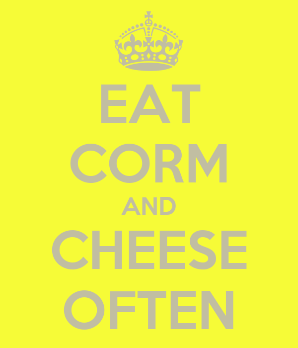 EAT CORM AND CHEESE OFTEN