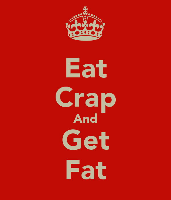 Eat Crap And Get Fat