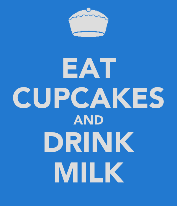 EAT CUPCAKES AND DRINK MILK