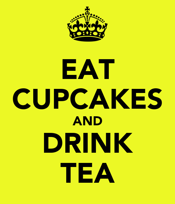 EAT CUPCAKES AND DRINK TEA