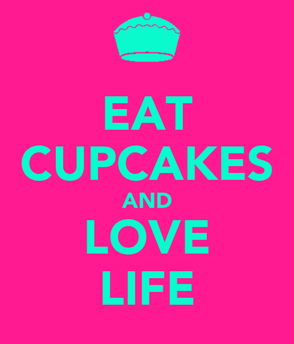 EAT CUPCAKES AND LOVE LIFE