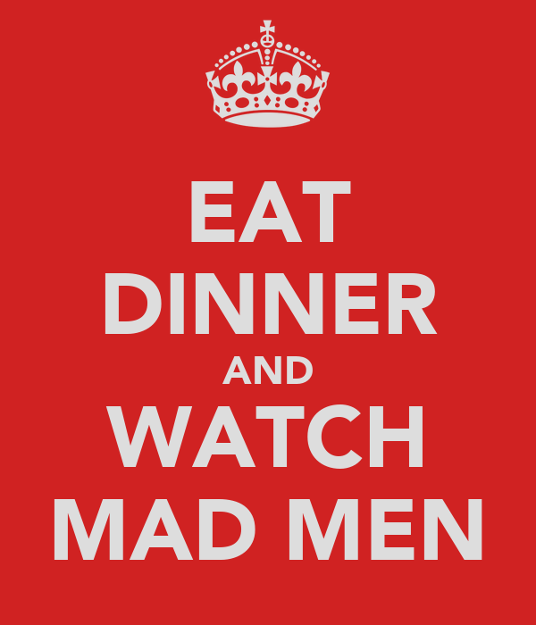 EAT DINNER AND WATCH MAD MEN