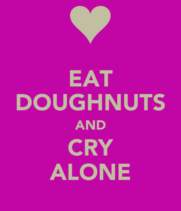 EAT DOUGHNUTS AND CRY ALONE