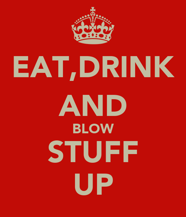EAT,DRINK AND BLOW STUFF UP