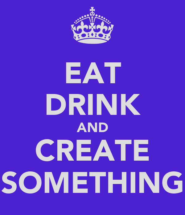 EAT DRINK AND CREATE SOMETHING