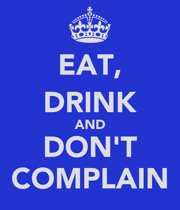 EAT, DRINK AND DON'T COMPLAIN