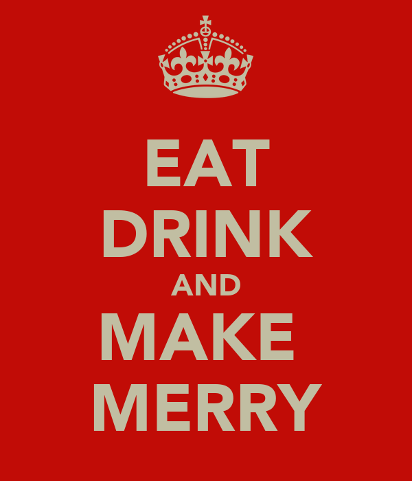 EAT DRINK AND MAKE  MERRY
