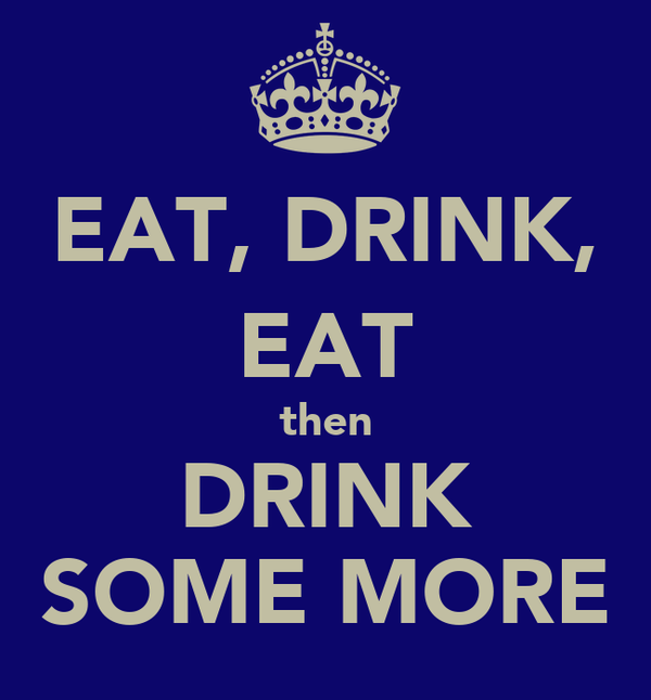 EAT, DRINK, EAT then DRINK SOME MORE