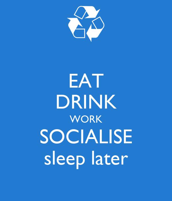 EAT DRINK WORK SOCIALISE sleep later