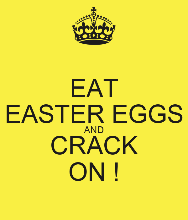 EAT EASTER EGGS AND CRACK ON !