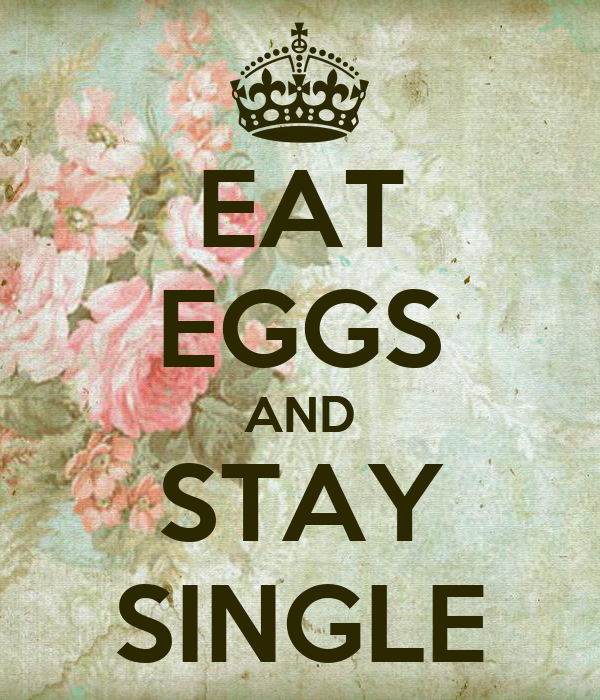 EAT EGGS AND STAY SINGLE