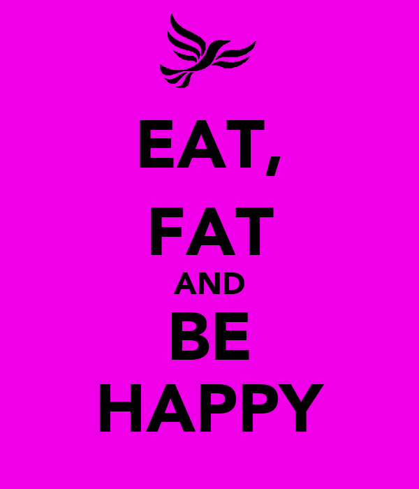 EAT, FAT AND BE HAPPY