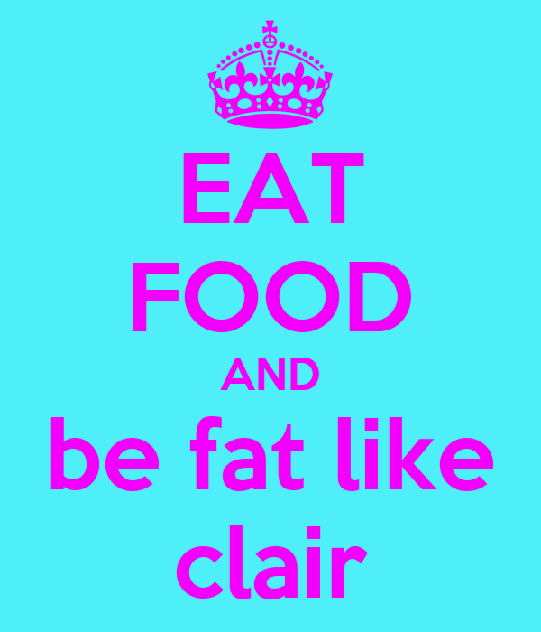 EAT FOOD AND be fat like clair