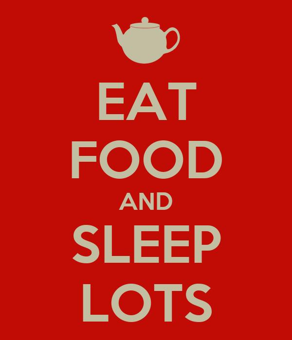 EAT FOOD AND SLEEP LOTS