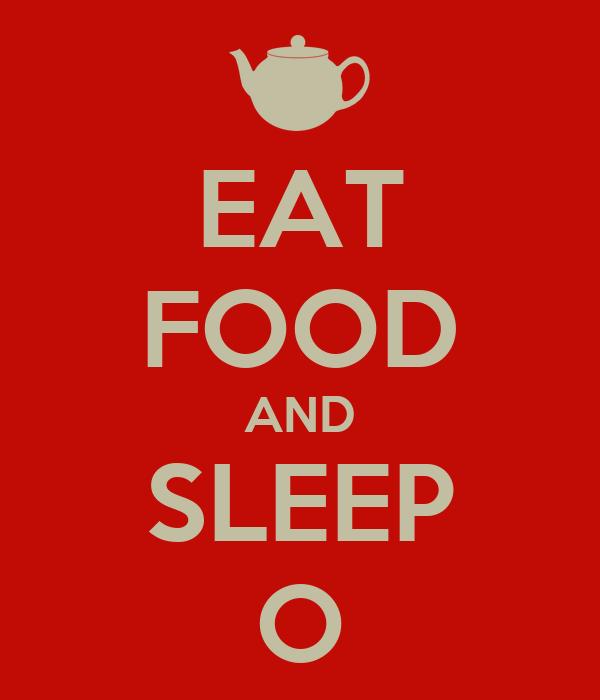 EAT FOOD AND SLEEP O