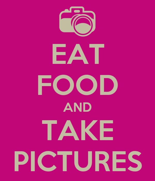 EAT FOOD AND TAKE PICTURES