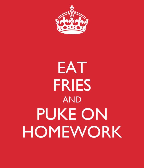 EAT FRIES AND PUKE ON HOMEWORK