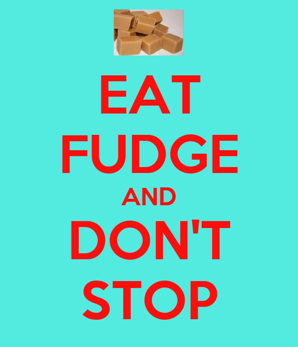 EAT FUDGE AND DON'T STOP