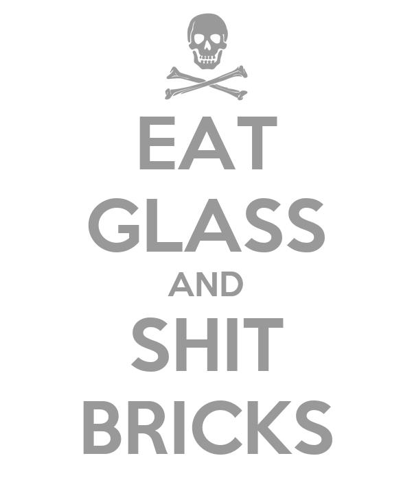 EAT GLASS AND SHIT BRICKS