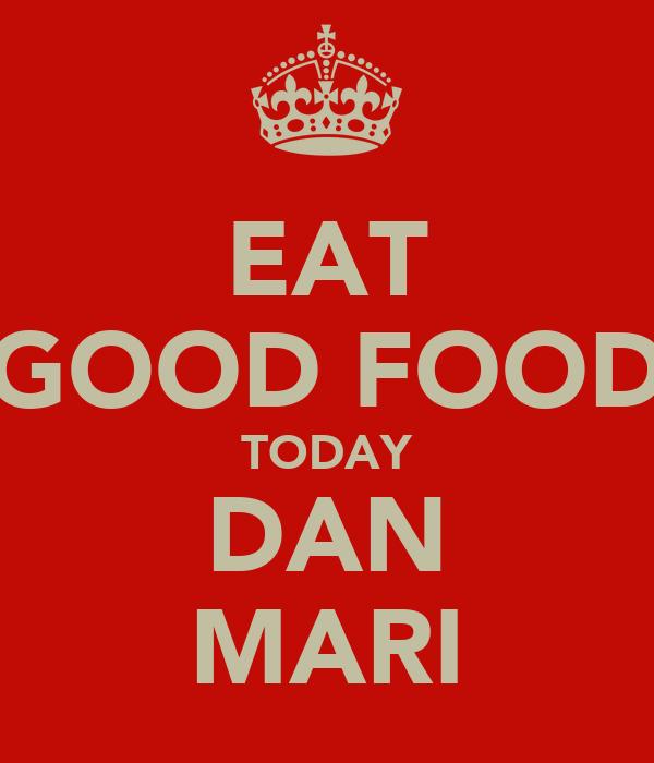 EAT GOOD FOOD TODAY DAN MARI