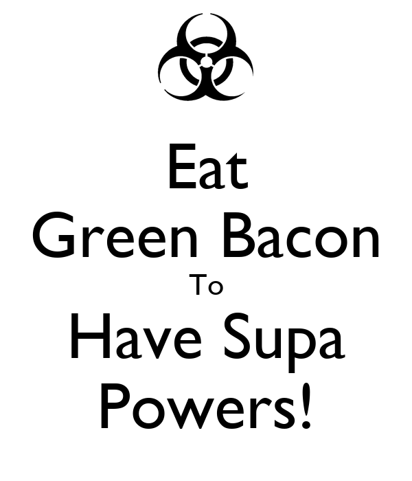 Eat Green Bacon To Have Supa Powers!
