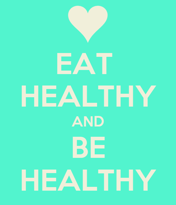 EAT  HEALTHY AND BE HEALTHY