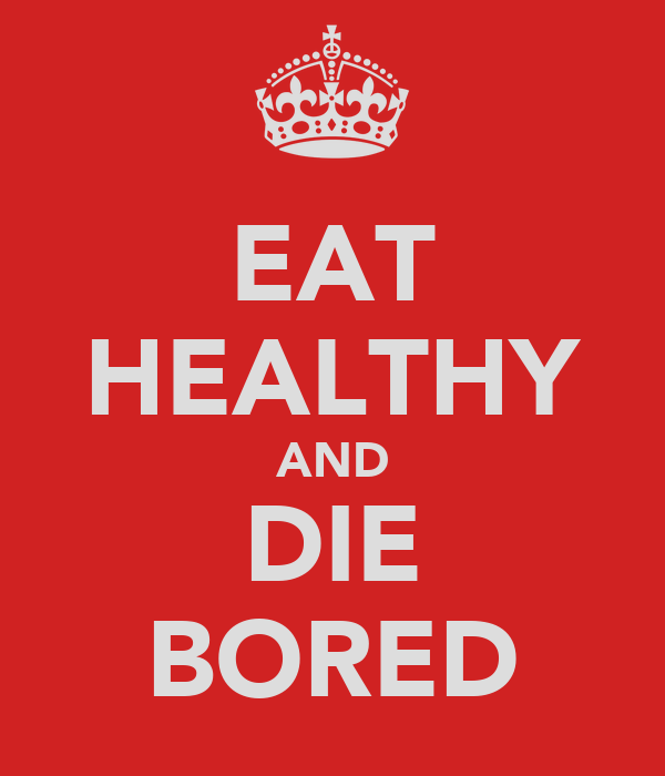 EAT HEALTHY AND DIE BORED