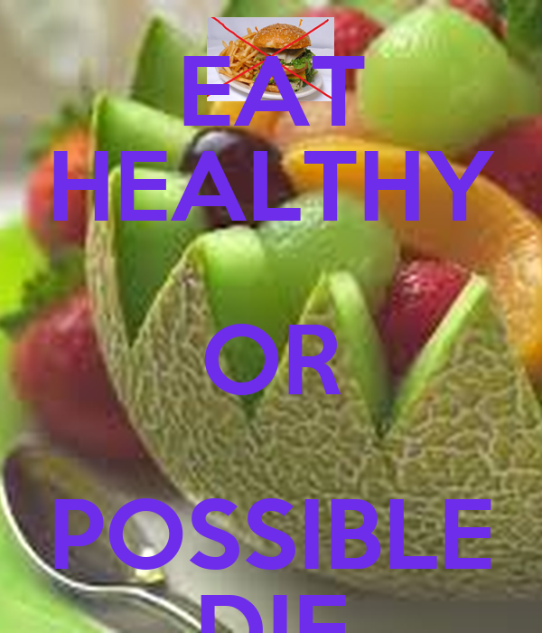 EAT HEALTHY OR POSSIBLE DIE