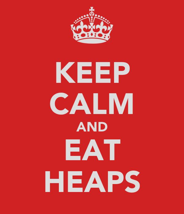 KEEP CALM AND EAT HEAPS