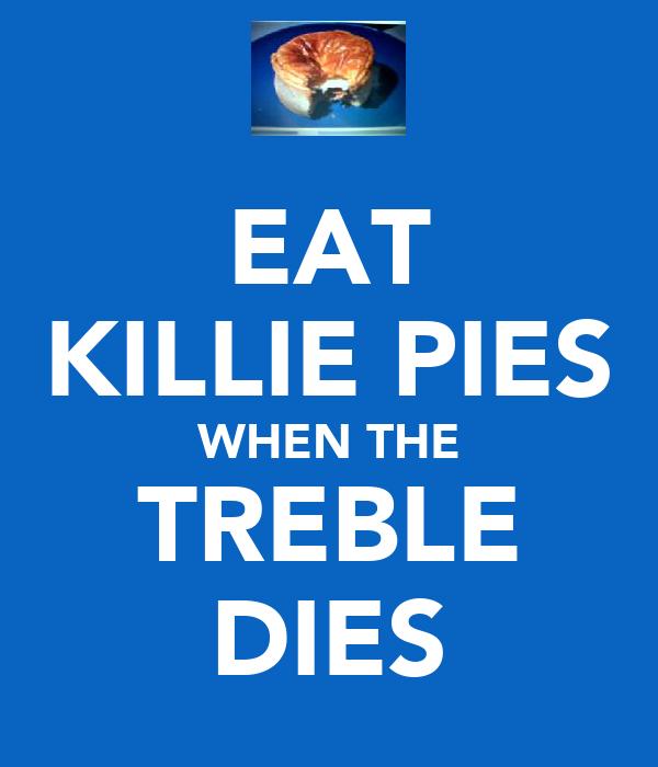 EAT KILLIE PIES WHEN THE TREBLE DIES