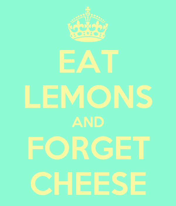 EAT LEMONS AND FORGET CHEESE