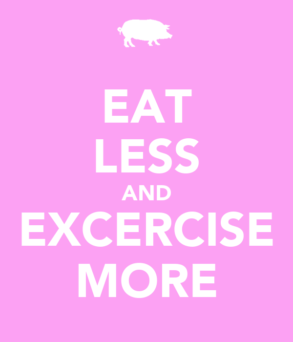 EAT LESS AND EXCERCISE MORE