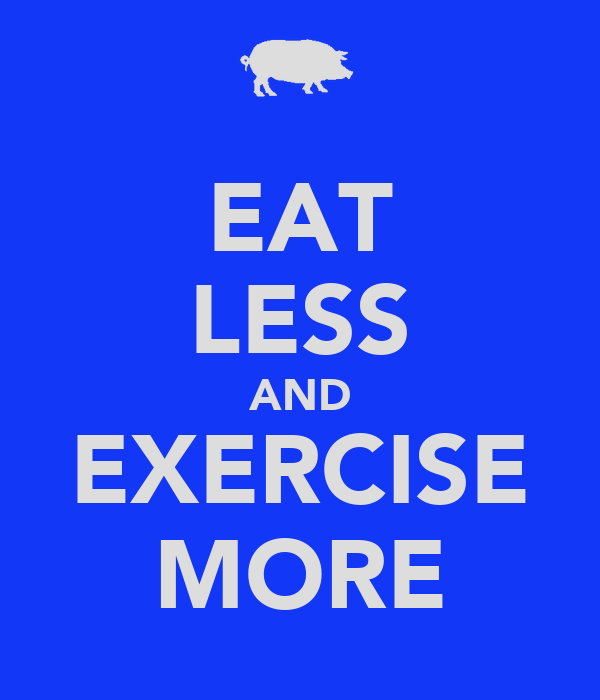EAT LESS AND EXERCISE MORE