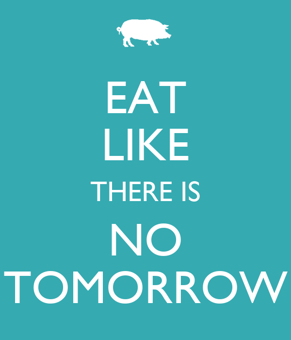 EAT LIKE THERE IS NO TOMORROW