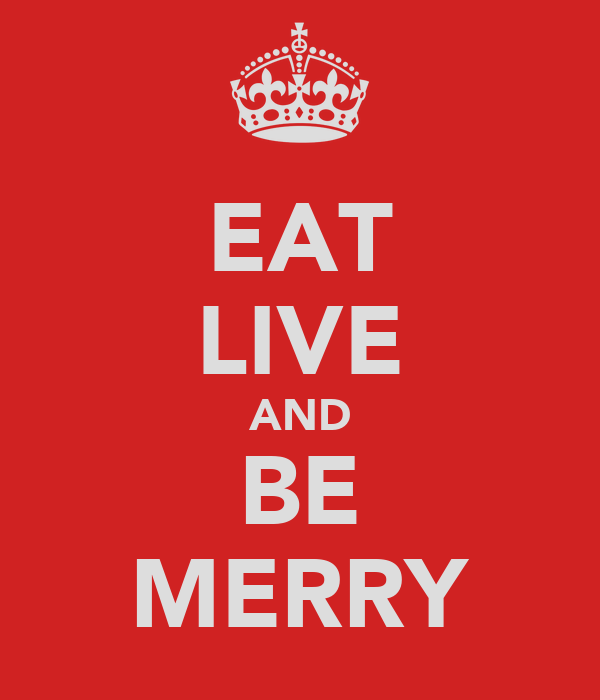 EAT LIVE AND BE MERRY