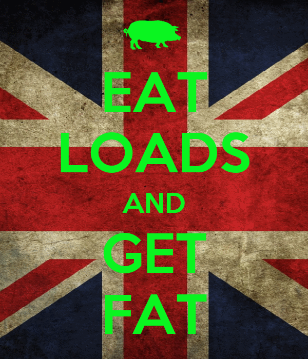 EAT LOADS AND GET FAT
