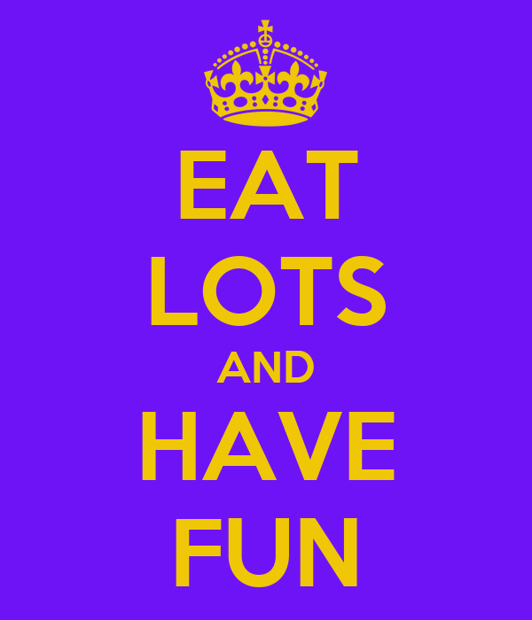 EAT LOTS AND HAVE FUN