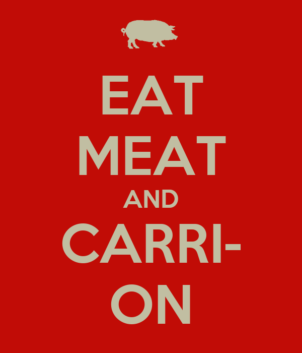 EAT MEAT AND CARRI- ON