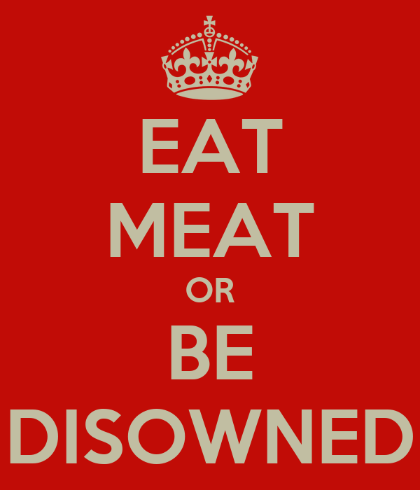 EAT MEAT OR BE DISOWNED