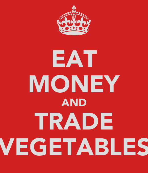 EAT MONEY AND TRADE VEGETABLES