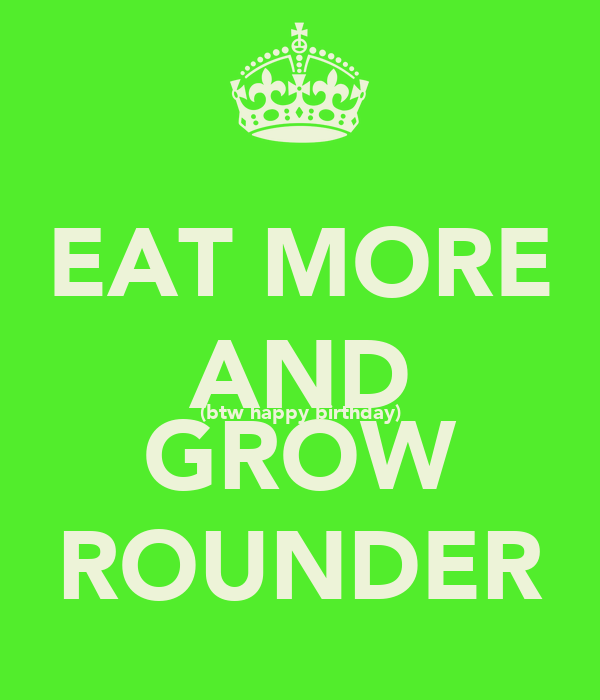 EAT MORE AND (btw happy birthday) GROW ROUNDER