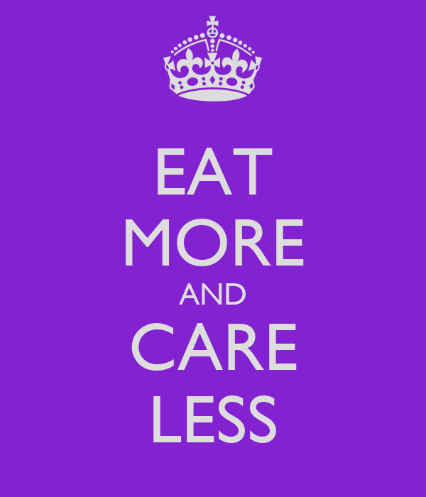 EAT MORE AND CARE LESS