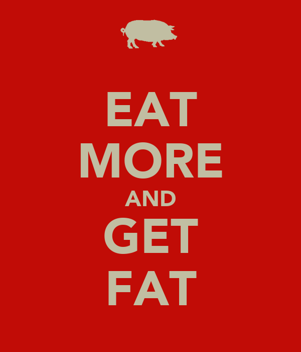 EAT MORE AND GET FAT