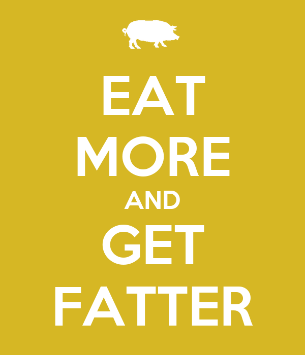EAT MORE AND GET FATTER