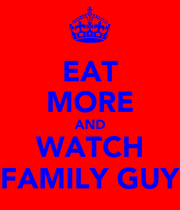 EAT MORE AND WATCH FAMILY GUY