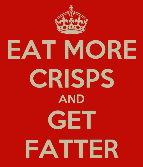 EAT MORE CRISPS AND GET FATTER