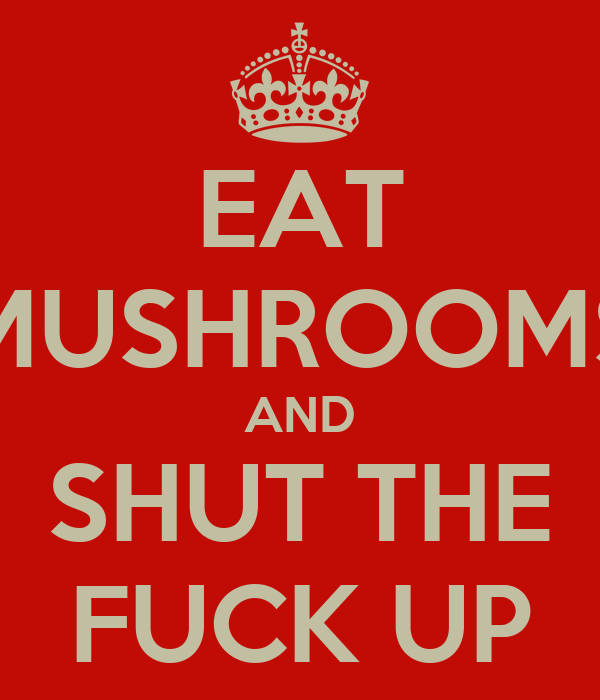 EAT MUSHROOMS AND SHUT THE FUCK UP